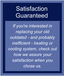 Satisfaction Guaranteed If you're interested in replacing your old outdated - and probably inefficient - heating or cooling system, check out how we assure your satisfaction when you chose us.