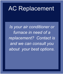 AC Replacement   Is your air conditioner or furnace in need of a replacement?  Contact is and we can consult you about  your best options.