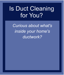 Is Duct Cleaning for You? Curious about what's inside your home's ductwork?