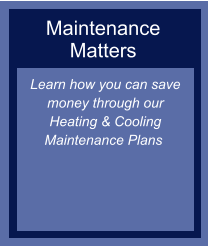 Maintenance Matters Learn how you can save money through our Heating & Cooling Maintenance Plans ​