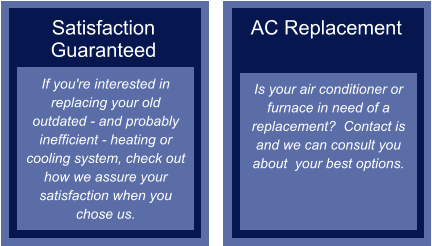 Satisfaction Guaranteed If you're interested in replacing your old outdated - and probably inefficient - heating or cooling system, check out how we assure your satisfaction when you chose us.  AC Replacement   Is your air conditioner or furnace in need of a replacement?  Contact is and we can consult you about  your best options.
