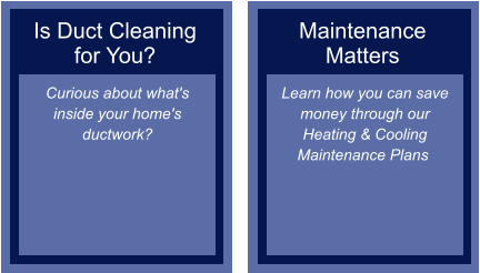 Is Duct Cleaning for You? Curious about what's inside your home's ductwork?  Maintenance Matters Learn how you can save money through our Heating & Cooling Maintenance Plans ​